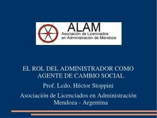EL ROL DEL ADMINISTRADOR COMO AGENTE DE CAMBIO SOCIAL Prof. Lcdo. Héctor  Stoppini