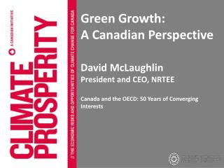 Green Growth: A Canadian Perspective David McLaughlin  President and CEO, NRTEE