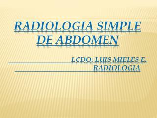 RADIOLOGIA SIMPLE DE ABDOMEN Lcdo :  luis  mieles e.  radiologia