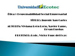 Ética y Responsabilidad Social Empresarial TÍTULO:  Ingenio San Carlos