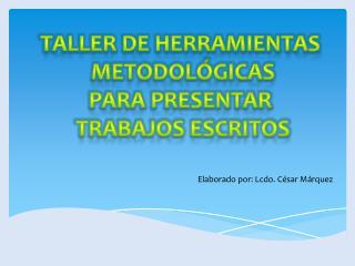 TALLER DE HERRAMIENTAS  METODOLÓGICAS PARA PRESENTAR  TRABAJOS ESCRITOS