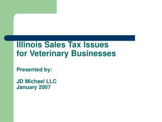 Illinois Sales Tax Issues  for Veterinary Businesses  Presented by:  JD Michael LLC January 2007