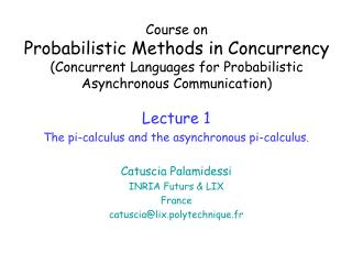 Lecture 1 The pi-calculus and the asynchronous pi-calculus. Catuscia Palamidessi