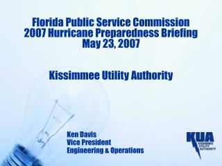 Florida Public Service Commission 2007 Hurricane Preparedness Briefing May 23, 2007   Kissimmee Utility Authority
