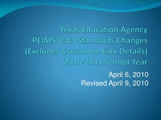 Texas Education Agency PEIMS Data Standards Changes  Excludes Classroom Link Details 2010-2011 School Year