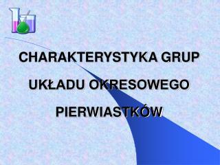 CHARAKTERYSTYKA GRUP  UKŁADU OKRESOWEGO PIERWIASTKÓW