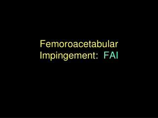 Femoroacetabular Impingement:   FAI