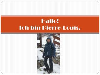 Hallo!                                                     Ich bin Pierre-Louis.