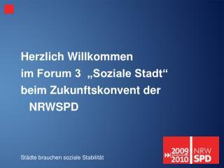 """Herzlich Willkommen im Forum 3  """"Soziale Stadt"""" beim Zukunftskonvent der NRWSPD"""