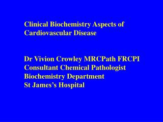 Clinical Biochemistry Aspects of  Cardiovascular Disease Dr Vivion Crowley MRCPath FRCPI