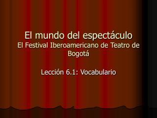 El mundo del espectáculo El Festival Iberoamericano de Teatro de Bogotá