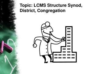 Topic: LCMS Structure Synod, District, Congregation