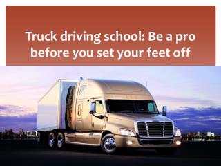 Truck driving school: Be a pro before you set your feet off