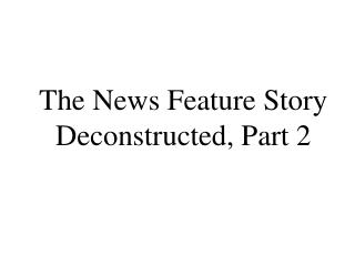 The News Feature Story Deconstructed, Part 2