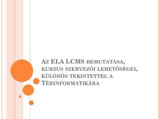 Az ELA LCMS bemutatása, kurzus szervezői lehetőségei, különös tekintettel a Térinformatikára