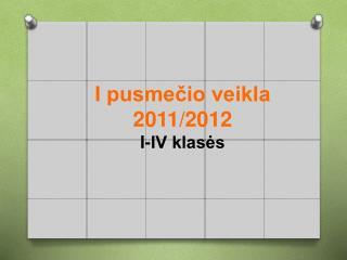 I pusmečio veikla 2011/2012  I-IV klasės