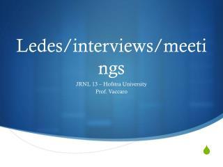 Ledes/interviews/meetings