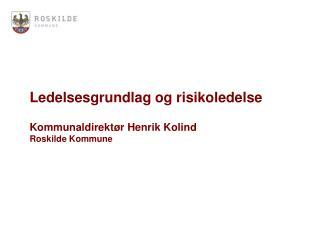 Ledelsesgrundlag og risikoledelse Kommunaldirektør Henrik Kolind Roskilde Kommune