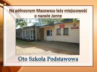 Na północnym M azowszu leży miejscowość  o nazwie  J onne Oto Szkoła Podstawowa