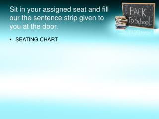 Sit in your assigned seat and fill our the sentence strip given to you at the door.