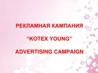 "РЕКЛАМНАЯ  К АМПАНИЯ  ""KOTEX YOUNG""  ADVERTISING CAMPAIGN"