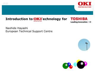 Introduction to  OKI  Technology for Philip Mackle European Technical Support Centre