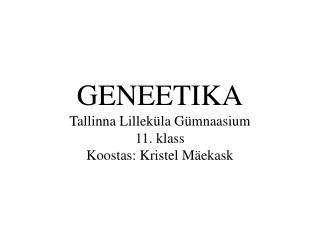 GENEETIKA Tallinna Lilleküla Gümnaasium 11. klass Koostas: Kristel Mäekask