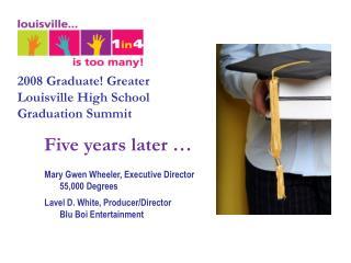 2008 Graduate! Greater Louisville High School Graduation Summit Five years later �