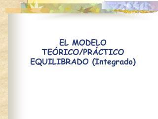 EL MODELO  TE�RICO/PR�CTICO EQUILIBRADO (Integrado)