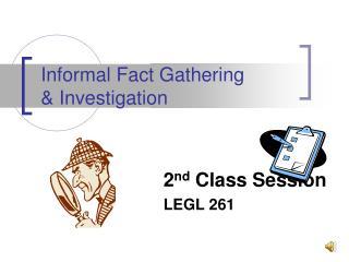 Informal Fact Gathering   & Investigation