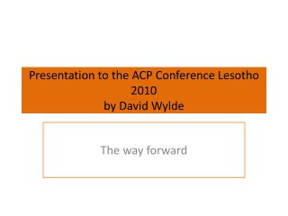 Presentation to the ACP Conference Lesotho 2010 by David Wylde