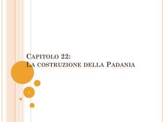 Capitolo 22:  La costruzione della Padania