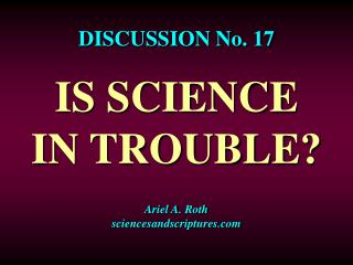 DISCUSSION No. 17  IS SCIENCE IN TROUBLE? Ariel A. Roth sciencesandscriptures