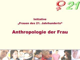 """Initiative """"Frauen des 21. Jahrhunderts"""" Anthropologie der Frau"""