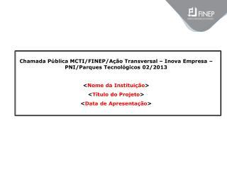 Chamada Pública MCTI/FINEP/Ação Transversal – Inova Empresa – PNI/Parques Tecnológicos 02/2013