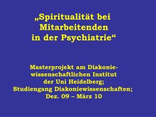 """""""Spiritualität bei  Mitarbeitenden in der Psychiatrie"""" Masterprojekt am Diakonie-"""