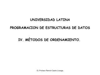 UNIVERSIDAD LATINA PROGRAMACION DE ESTRUCTURAS DE DATOS IV. MÉTODOS DE ORDENAMIENTO.