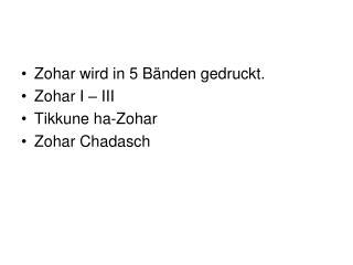 Zohar wird in 5 Bänden gedruckt. Zohar I – III Tikkune ha-Zohar Zohar Chadasch
