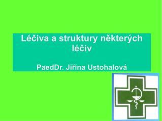 Léčiva a struktury některých léčiv PaedDr. Jiřina Ustohalová