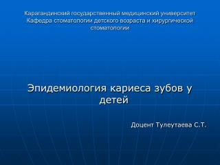 Эпидемиология кариеса зубов у детей Доцент Тулеутаева С.Т.