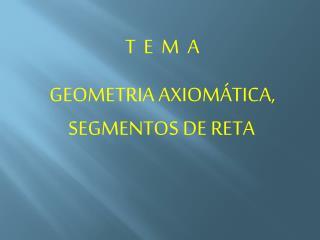T  E  M  A GEOMETRIA AXIOMÁTICA, SEGMENTOS DE RETA