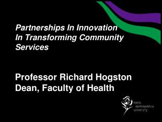 Partnerships In Innovation In Transforming Community Services   Professor Richard Hogston Dean, Faculty of Health