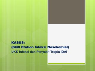 KASUS : (Skill Station Infeksi Nosokomial) UKK Infeksi dan Penyakit Tropis IDAI