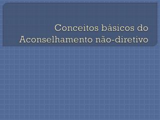 Conceitos básicos do Aconselhamento não-diretivo