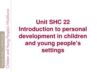 Unit SHC 22 Introduction to personal development in children and young people ' s settings