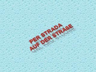 PER STRADA AUF DER STRAßE