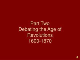 Part Two Debating the Age of Revolutions 1600-1870