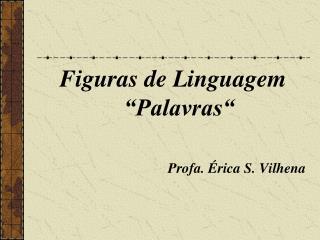 Figuras de Linguagem �Palavras� Profa. �rica S. Vilhena