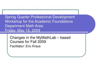 Changes in the MyMathLab – based Courses for Fall 2009  Facilitator: Eric Kraus
