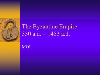 The Byzantine Empire 330 a.d.   1453 a.d.